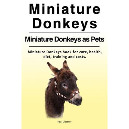 Miniature Donkeys. Miniature Donkeys as Pets. Miniature Donkeys Book for Care, Health, Diet, Training and Costs.