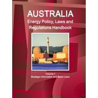 Australia Energy Policy, Laws and Regulations Handbook Volume 1 Strategic Information and Basic Laws