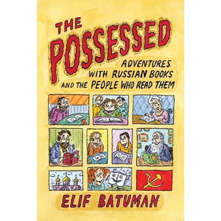 The Possessed : Adventures with Russian Books and the People Who Read