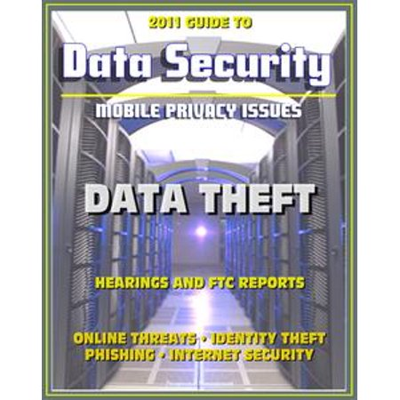 2011 Guide to Data Security and Mobile Privacy Issues: Data Theft Hearings and FTC Reports, Online Threats, Identity Theft, Phishing, Internet Security, Malware, Cyber Crime - (Privacy And Security Issues In E Commerce)