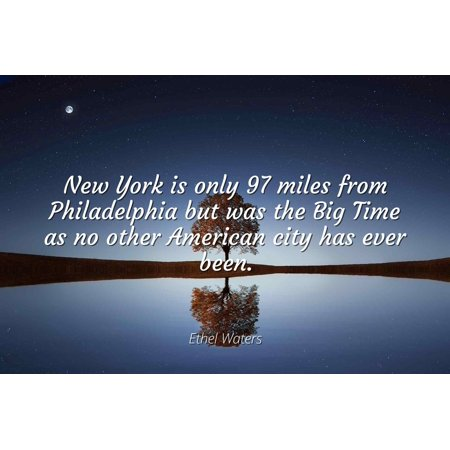 Ethel Waters - New York is only 97 miles from Philadelphia but was the Big Time as no other American city has ever been. - Famous Quotes Laminated POSTER PRINT 24X20. - Big Time Halloween Quotes