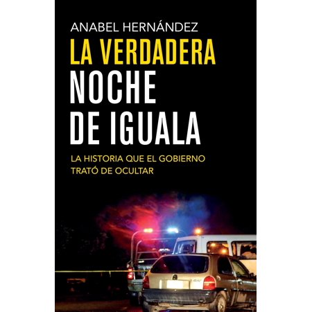 La verdadera noche de Iguala : La historia que el gobierno quiso ocultar