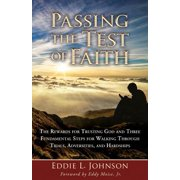 Passing the Test of Faith : The Rewards for Trusting God and Three Fundamental Steps for Walking Through Trials, Adversities, and Hardships