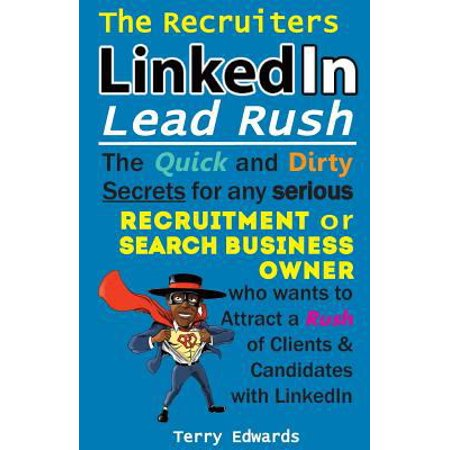 The Recruiters Linkedin Lead Rush  The Quick And Dirty Secrets For Any Serious Recruitment And Search Business Owner Who Wants To Attract A Rush Of Cl