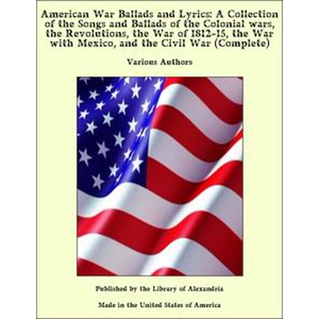 American War Ballads and Lyrics: A Collection of the Songs and Ballads of the Colonial wars, the Revolutions, the War of 1812-15, the War with Mexico, and the Civil War (Complete) - eBook (Kids Halloween Songs With Lyrics)