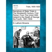 Narratives of State Trials in the Nineteenth Century. First Period. from the Union with Ireland to the Death of George the Fourth, 1801-1830