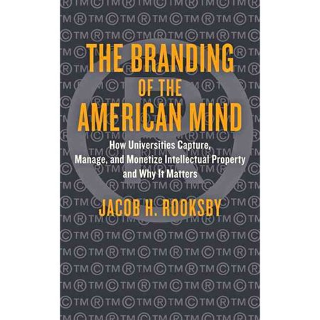 The Branding Of The American Mind  How Universities Capture  Manage  And Monetize Intellectual Property And Why It Matters