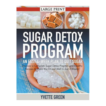 Sugar Detox Program : An Easy 4-Week Plan to Quit Sugar : Discover a Complete Sugar Detox Program and Healthy Recipes to Make You Fit and Well in Just 4