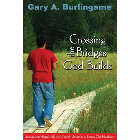 Build Bridges - Crossing the Bridges God Builds : Encouraging Households and Church Ministries in Loving Our Neighbors