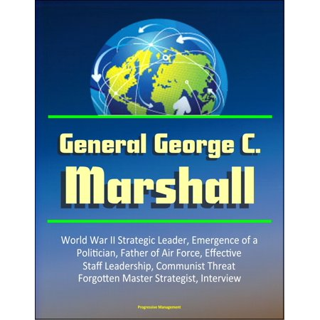 General George C. Marshall: World War II Strategic Leader, Emergence of a Politician, Father of Air Force, Effective Staff Leadership, Communist Threat, Forgotten Master Strategist, Interview - eBook