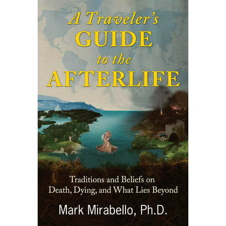 A Traveler's Guide to the Afterlife : Traditions and Beliefs on Death, Dying, and What Lies