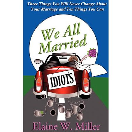 We All Married Idiots : Three Things You Will Never Change about Your Marriage and Ten Things You