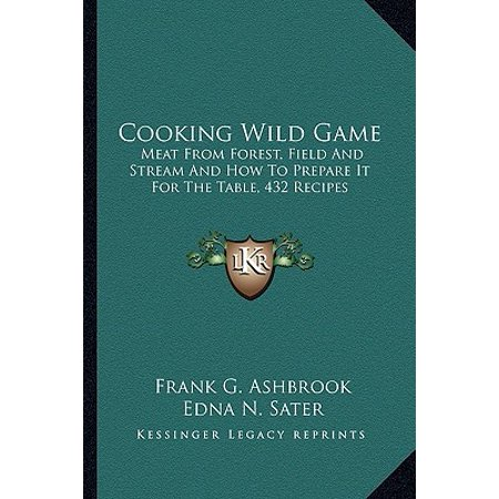 Cooking Wild Game : Meat from Forest, Field and Stream and How to Prepare It for the Table, 432 Recipes (Cooking Wild Game)