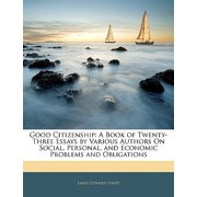 Good Citizenship : A Book of Twenty-Three Essays by Various Authors on Social, Personal, and Economic Problems and Obligations