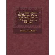 On Tuberculosis : Its Nature, Cause, and Treatment