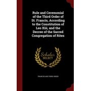 Rule and Ceremonial of the Third Order of St. Francis, According to the Constitution of Leo XIII, and the Decree of the Sacred Congregation of Rites