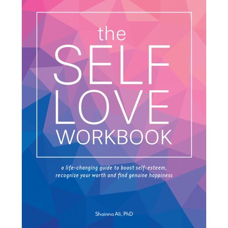 The Self-Love Workbook : A Life-Changing Guide to Boost Self-Esteem, Recognize Your Worth and Find Genuine