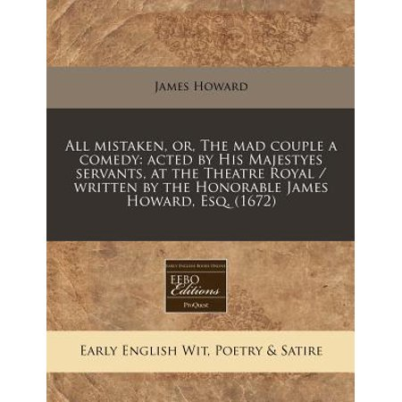All Mistaken, Or, the Mad Couple a Comedy: Acted by His Majestyes Servants, at the Theatre Royal   Written by... by
