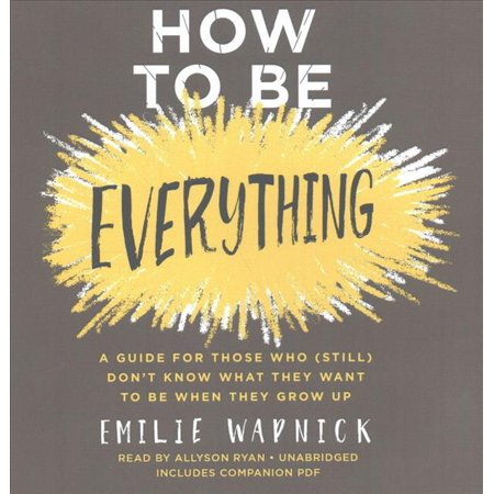 How To Be Everything  A Guide For Those Who  Still  Dont Know What They Want To Be When They Grow Up  Includes Pdf