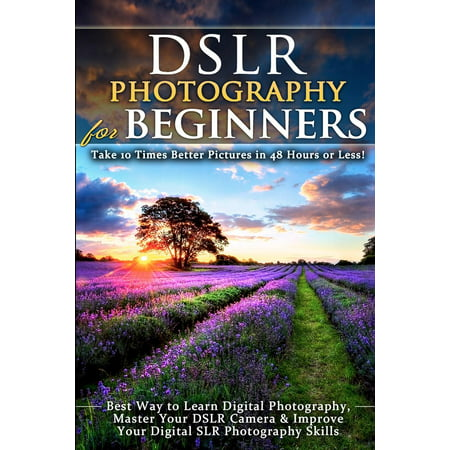 Dslr Photography for Beginners: Take 10 Times Better Pictures in 48 Hours or Less! Best Way to Learn Digital Photography, Master Your Dslr Camera & Improve Your Digital Slr Photography Skills (Best Way To Crack Your Knuckles)