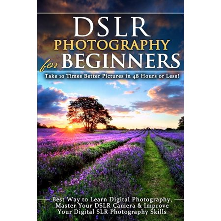 DSLR Photography for Beginners: Take 10 Times Better Pictures in 48 Hours or Less! Best Way to Learn Digital Photography, Master Your DSLR Camera & Improve Your Digital SLR Photography Skills (Best Way To Learn Hacking)