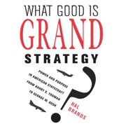 What Good Is Grand Strategy? : Power and Purpose in American Statecraft from Harry S. Truman to George W. Bush