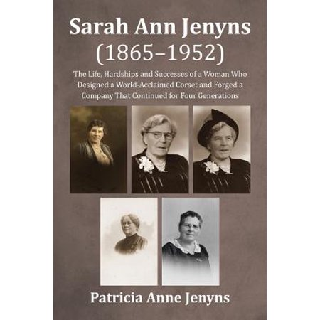 Sarah Ann Jenyns (1865-1952) : The Life, Hardships and Successes of a Woman Who Designed a World-Acclaimed Corset and Forged a Company That Continued for Four Generations