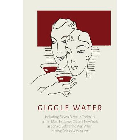 Giggle Water : Including Eleven Famous Cocktails of the Most Exclusive Club of New York as Served Before the War When Mixing Drinks Was an