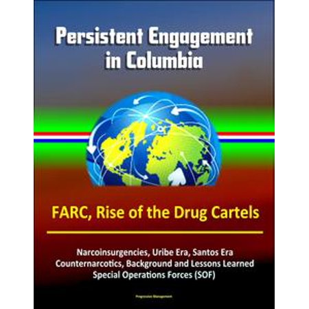 Persistent Engagement in Columbia - FARC, Rise of the Drug Cartels, Narcoinsurgencies, Uribe Era, Santos Era, Counternarcotics, Background and Lessons Learned, Special Operations Forces (SOF) - eBook
