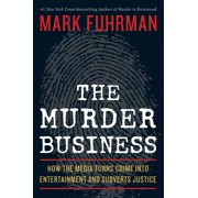 The Murder Business : How the Media Turns Crime Into Entertainment and Subverts Justice