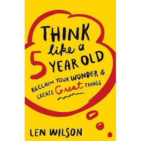 Think Like a 5 Year Old : Reclaim Your Wonder & Create Great