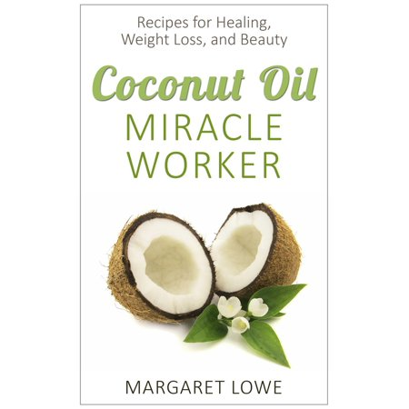 Coconut Oil, Miracle Worker: Recipes for Healing, Weight Loss, and Beauty -