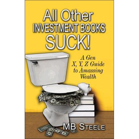 All Other Investment Books Suck   A Gen X  Y  Z Guide To Amassing Wealth