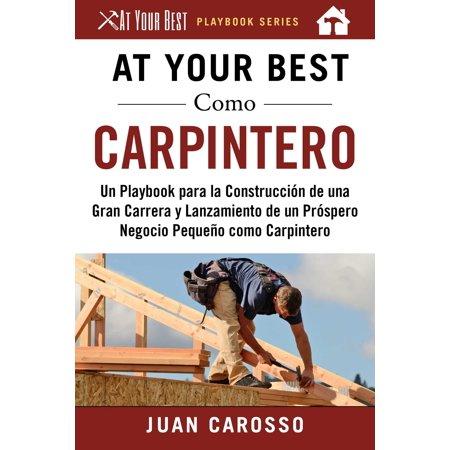 At Your Best Como Carpintero : Un Playbook para la Construcción de una Gran Carrera y  Lanzamiento de un Próspero Negocio Pequeño como (Si Tuvieras Fe Como Un Granito De Mostaza)