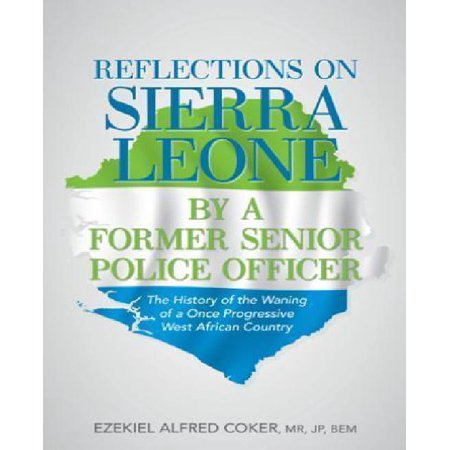Reflections On Sierra Leone By A Former Senior Police Officer  The History Of The Waning Of A Once Progressive West African Country