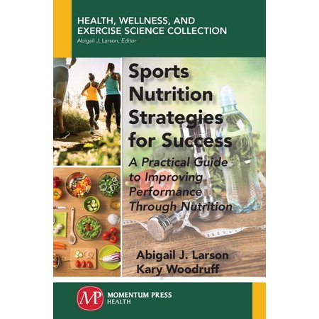 Sports Nutrition Strategies for Success : A Practical Guide to Improving Performance Through Nutrition Sports Nutrition Strategies for Success: A Practical Guide to Improving Performance Through Nutrition