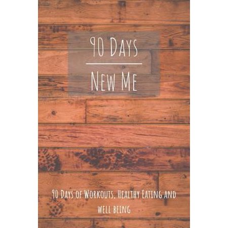 90 Days New Me 90 Days of Workouts, Healthy Eating and Well Being : for the best Version of