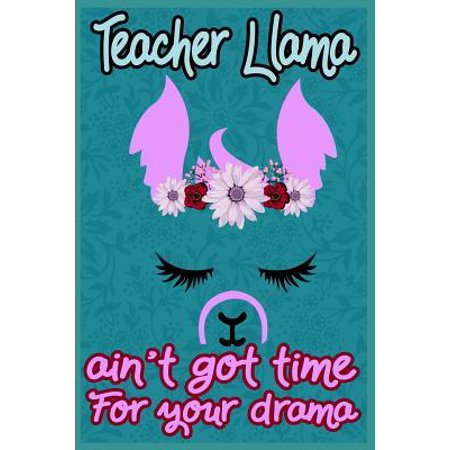 Teacher Llama ain't got time for your drama: Cute Lined Journal, Funny Gag Gift for your best favorite teacher, Appreciation Week (Thank you gift)