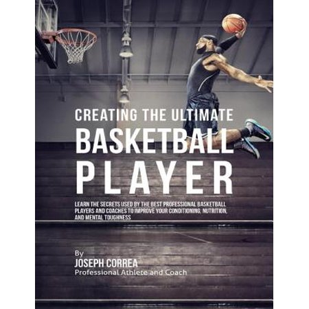 Creating the Ultimate Basketball Player: Learn the Secrets Used By the Best Professional Basketball Players and Coaches to Improve Your Conditioning, Nutrition, and Mental Toughness -