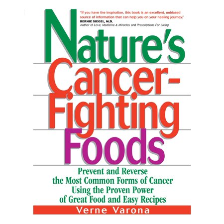 Nature's Cancer-Fighting Foods : Prevent, Reverse and Even Cure the Most Common Forms of Cancer Using the Proven Power of Great Food and Easy