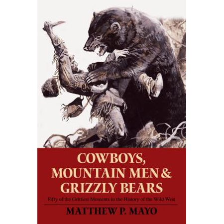 Cowboys, Mountain Men, and Grizzly Bears : Fifty of the Grittiest Moments in the History of the Wild