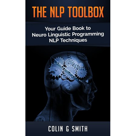 The NLP ToolBox: Your Guide Book to Neuro Linguistic Programming NLP Techniques - (Nlp The Essential Guide To Neuro Linguistic Programming)