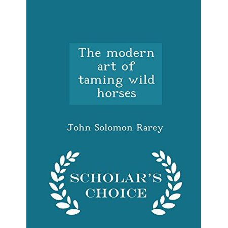 The Modern Art Of Taming Wild Horses   Scholars Choice Edition