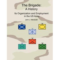 The Brigade : A History - It's Organization and Employment in the US Army
