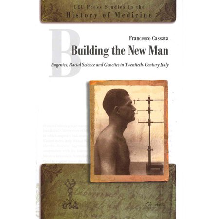 Building The New Man  Eugenics  Racial Sciences And Genetics In Twentieth Century Italy  Ceu Press Studies In The History Of Medicine   Hardcover