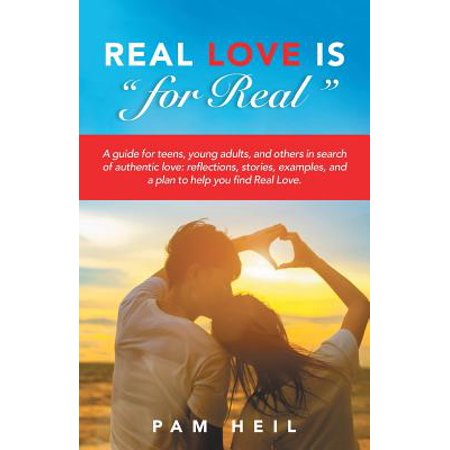 Real Love Is for Real : A Guide for Teens, Young Adults, and Others in Search of Authentic Love: Reflections, Stories, Examples, and a Plan to Help You Find Real