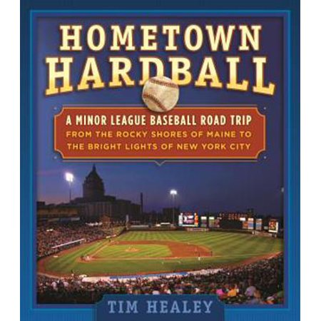 Hometown Hardball : A Minor League Baseball Road Trip from the Rocky Shores of Maine to the Bright Lights of New York City (Party City In Maine)