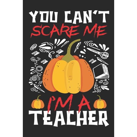Homemade Halloween Teacher Gifts (You Can't Scare Me I'm A Teacher : Teacher Notebook- Halloween gift for Teachers - Funny Teacher Halloween Gift - Teacher Halloween Costume (100 Page,6