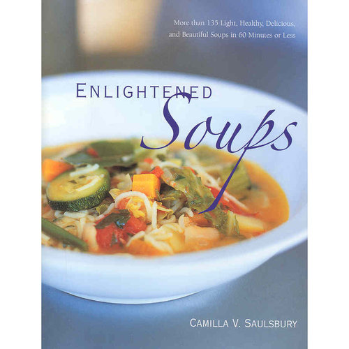 Enlightened Soups: More Than 135 Light, Healthy, Delicious, and Beautiful Soups in 60 Minutes or Less