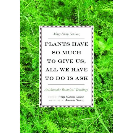 Plants Have So Much to Give Us, All We Have to Do Is Ask : Anishinaabe Botanical Teachings (Paperback)